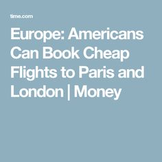 Europe: Americans Can Book Cheap Flights to Paris and London | Money
