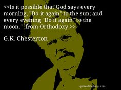 """Is it possible that God says every morning, """"Do it again"""" to the sun; and every evening """"Do it again"""" to the moon.""""  from Orthodoxy.— G.K. Chesterton #GKChesterton #quote #quotation #aphorism #quoteallthethings"""