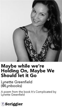 Maybe while we're Holding On, Maybe We Should let it Go by Lynette Greenfield (@Lynbooks) https://scriggler.com/detailPost/story/53433 A poem from the book It's Complicated by Lynette Greenfield