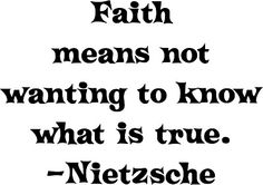 Atheism, Religion, God is Imaginary, Faith, Nietzsche. Faith means not wanting to know what is true. Losing My Religion, Anti Religion, Nietzsche Quotes, Atheist Quotes, Deep Thoughts, Random Thoughts, Critical Thinking, Thought Provoking, Me Quotes