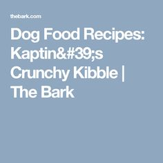 Dog Food Recipes: Kaptin's Crunchy Kibble | The Bark