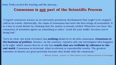 Image result for michael crichton quotesHistorically, the claim of consensus has been the first refuge of scoundrels; it is a way to avoid debate by claiming that the matter is already settled. Whenever you hear the consensus of scientists agrees on something or other, reach for your wallet, because you're being had