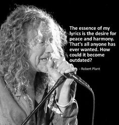 "♡♥Robert Plant says,""The essence of my lyrics is the desire for peace and harmony. That's all anyone has ever wanted. How could it become outdated?""♥♡"