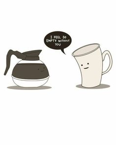 What did the coffee cup say to the coffee pot?  I feel so empty without you.