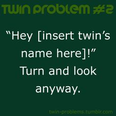 I do this all the time, people get mad because they wanted to know who's who so they call one of our names but we both turn around haha
