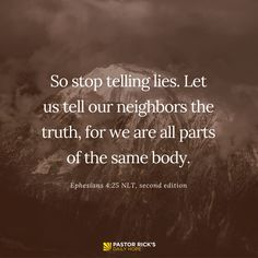 """""""So stop telling lies. Let us tell our neighbors the truth, for we are all parts of the same body"""" (Ephesians 4:25 NLT, second edition)."""