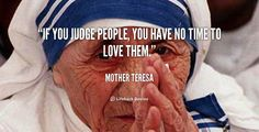 """If you judge people, you have no time to love them."" -Mother Theresa"