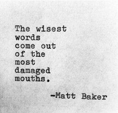 The wisest words come out of the most damaged mouths - Matt Baker