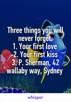 Three things you will never forget: 1. Your first love  2. Your first kiss 3. P. Sherman, 42 wallaby way, Sydney