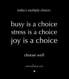 "Ann Voskamp~Hey Soul? So you get multiple choice today: Busy is a choice. Stress is a choice. Joy is a choice. You get to choose. Choose well. Deciding first thing: ""My choice is you, God, first and only."" Ps.16:5"