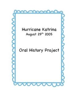 In memory of the 10th anniversary of Hurricane Katrina, students will complete an Oral History Project. This project is a great way for students to get insight into their families lives during Hurricane Katrina. Students choose a family member or friend to interview and then create a presentation of their choice to show off their information.