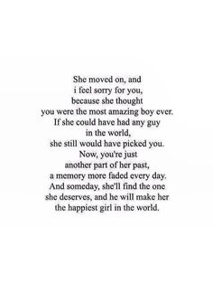 she moved on, and i feel sorry for you, because she thought you were the most amazing boy ever. if she could have had any guy in the world, she still would have picked you. now, you're just another part of her past, a memory more faded every day. and someday, she'll find the one she deserves, and he will make her the happiest girl in the world.
