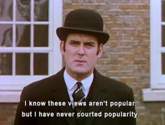 """""""I know these views aren't popular but I have never courted popularity."""" Words to live by from the wise John Cleese of Monty Python."""