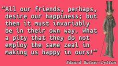 """""""All our friends, perhaps, desire our happiness; but then it must invariably be in their own way. What a pity that they do not employ the same zeal in making us happy in ours!"""" — Edward Bulwer-Lytton"""