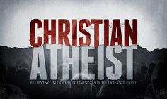 Christian Atheist: Believing in God, But living as if He Doesn't Exist.