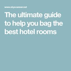 The ultimate guide to help you bag the best hotel rooms