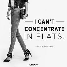 """I can't concentrte in flats"" Victoria Beckham. Tacchi Close-Up Great Quotes, Quotes To Live By, Me Quotes, Style Quotes, Qoutes, Quotations, July Quotes, Queen Quotes, Beauty Quotes"
