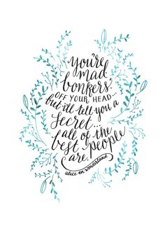 One of my favourite quotations! From Alice in Wonderland; Your mad, bonkers, off your head ... but Ill tell you a secret ... all of the best people
