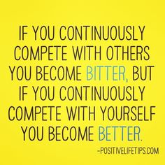 If you continuously compete with others you become bitter, but if you continuously compete with yourself you become better.