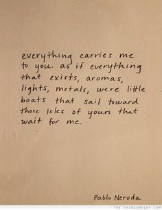 Everything carries me to you....