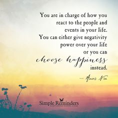 """""""You are in charge of how you react to the people and events in your life. You can either give negativity power over your life or you can choose happiness instead."""" — Anais Nin"""