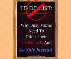 Why Busy Moms Need To Ditch Their To-Do List And Do This Instead