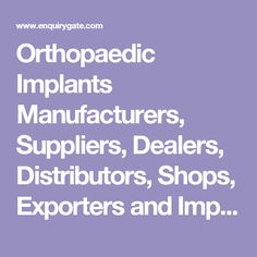 Orthopaedic Implants Manufacturers, Suppliers, Dealers, Distributors, Shops, Exporters and Importers of in India - EnquiryGate
