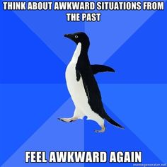 Socially Awkward Penguin - Thinks about awkward situations from the past feels awkward again