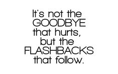 flashbacks it's not the goodbye that hurts but the flashbacks that follow love quote love image love photo, http://weheartit.com/entry/31509278