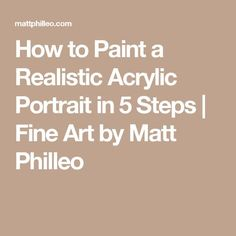 How to Paint a Realistic Acrylic Portrait in 5 Steps | Fine Art by Matt Philleo