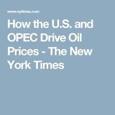 How the U.S. and OPEC Drive Oil Prices - The New York Times