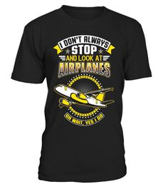 I Don't Always Stop And Look At Airplanes T-Shirt  AircraftMechanic#tshirt#tee#gift#holiday#art#design#designer#tshirtformen#tshirtforwomen#besttshirt#funnytshirt#age#name#october#november#december#happy#grandparent#blackFriday#family#thanksgiving#birthday#image#photo#ideas#sweetshirt#bestfriend#nurse#winter#america#american#lovely#unisex#sexy#veteran#cooldesign#mug#mugs#awesome#holiday#season#cuteshirt