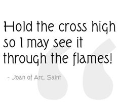 """The last words spoken by St. Joan of Arc, as she was executed by being burned at the stake: """"Hold the cross high so I may see it through the flames! Saint Joan Of Arc, St Joan, Joan Of Arc Quotes, Jeanne D'arc, Bride Of Christ, Saint Quotes, Famous Last Words, Our Lady, Along The Way"""