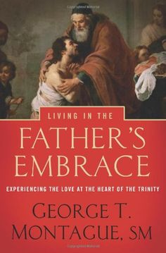 Living in the Father's Embrace: Experiencing the Love at the Heart of the Trinity by Fr George T. Montague *Highly recommended by Johnette Benkovic - Women of Grace/EWTN