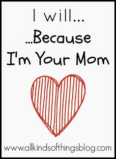 """I Will...Because I'm Your Mom""~ http://www.allkindsofthingsblog.com/2015/01/i-willbecause-im-your-mom.html"