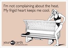 I'm not complaining about the heat. My frigid heart keeps me cool.