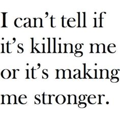 stronger?  I can't tell if it's killing me or making me stronger.