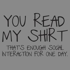 YOU READ MY SHIRT....THAT'S ENOUGH SOCIAL INTERACTION FOR ONE DAY T-SHIRT