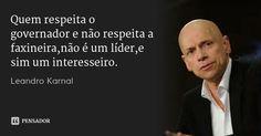 Quem respeita o governador e não respeita a faxineira,não é um líder,e sim um interesseiro. — Leandro Karnal