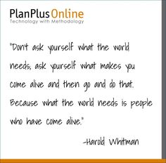 """Quote of the Day- """"Don't ask yourself what the world needs; ask yourself what makes you come alive and then go and do that. Because what the world needs is people who have come alive."""" -Harold Whitman"""