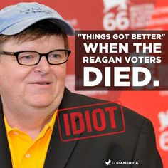 """Michael Moore said """"Things got better"""" when the Reagan voters died. LIKE if you agree Michael Moore is an idiot!"""