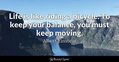 """""""Life is like riding a bicycle. To keep your balance, you must keep moving."""" - Albert Einstein quotes from BrainyQuote.com"""