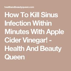 How To Kill Sinus Infection Within Minutes With Apple Cider Vinegar! - Health And Beauty Queen