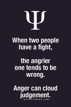 when two people have a fight, the angrier one tends to be wrong. anger can cloud judgement.