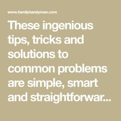These ingenious tips, tricks and solutions to common problems are simple, smart and straightforward.