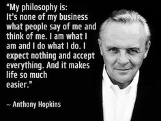 """My philosophy is ... it's none of my business what people say of me and think of me. I am what I am and I do what I do. I expect nothing and accept everything, and it makes life so much easier."" Anthony Hopkins #happiness #anthonyhopkins www.OneMorePress.com"