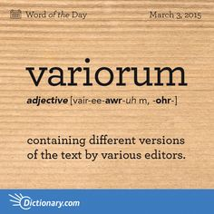 Variorum. Syllabification: var·i·o·rum. Pronunciation: verēˈôrəm. adjective: variorum. Definition: 1. (of an edition of an author's works) having notes by various editors or commentators. including variant readings from manuscripts or earlier editions. noun: variorum. plural noun: variorums. 1. a variorum edition. Origin: early 18th century: genitive plural of varius 'diverse,' from Latin editio cum notis variorum 'edition with notes by various (commentators).'