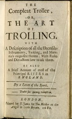 The most useful book for today's Net etiquette. Nobbes, Robert, 1652-1706? The compleat troller, or, The art of trolling : with a description of all the utensils, instruments, tackling, and materials requisite thereto, with rules and directions how to use them, 1682.  F 558.2 (B)*.   Houghton Library, Harvard University