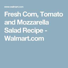 Fresh Corn, Tomato and Mozzarella Salad Recipe - Walmart.com