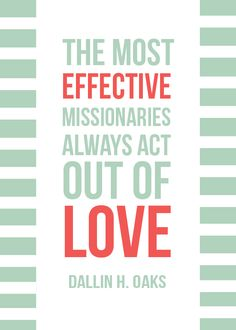 The most effective missionaries always act out of love.  Dallin H. Oaks. #LDSquotes #LDS